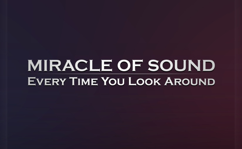 EVERY TIME YOU LOOK AROUND by Miracle Of Sound