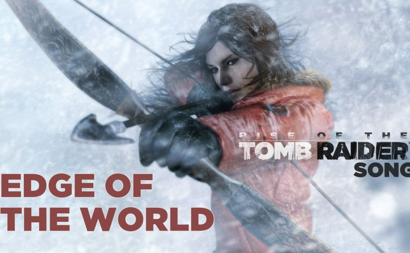 RISE OF THE TOMB RAIDER SONG: Edge Of The World